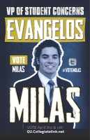 "Evan Milas Vice President of Student Concerns Class: 2014 Major: Political science Hometown: Woodbridge, Conn. Current position: Class of 2014 Representative Goals: Stress importance of QU's three campuses, establish an open relationship with student body, include students in SGA's initiatives Experience: Served as a representative on the Student Awareness Committee, attended Texas A&M conference He said: ""This year I have committed to the Student Awareness Committee, where I worked closely with the current VP of Student Concerns on all aspects of student life."" Other interests: Exercising, staying active, and speaks Greek fluently"